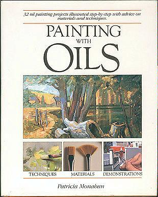 Painting with Oils: 32 Oil Painting Projects, Illustrated Step-By-Step With Advice on Materials and Techniques, Monahan, Patricia