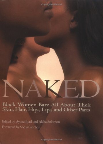 Naked : Black Women Bare All About Their Skin, Hair, Hips, Lips, and Other Parts