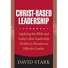Christ-Based Leadership: Applying the Bible and Todays Best Leadership Models to Become an Effective Leader