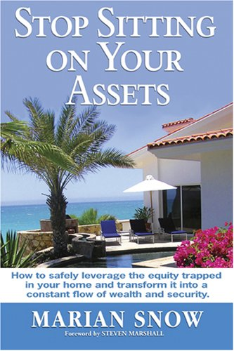 Stop Sitting on Your Assets: How to Safely Leverage the Equity Trapped in Your Home and Transform It Into a Constant Flow of Wealth and Security