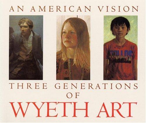 An American Vision: Three Generations of Wyeth Art : N.C. Wyeth, Andrew Wyeth, James Wyeth