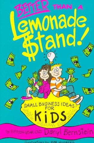 Better Than A Lemonade Stand: Small Business Ideas For Kids (Kid