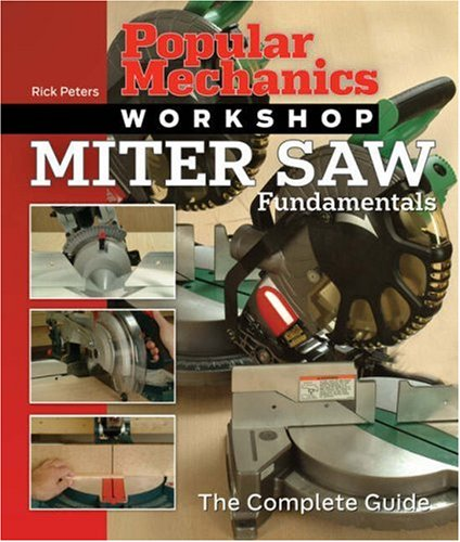 Popular Mechanics Workshop: Miter Saw Fundamentals: The Complete Guide (Popular Mechanics Workshop)