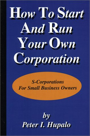 How To Start And Run Your Own Corporation: S-Corporations For Small Business Owners