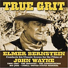 True Grit:  Elmer Bernstein Conducts His Classic Scores For The Films Of John Wayne