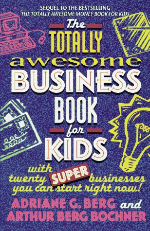 The Totally Awesome Business Book for Kids: With Twenty Super Businesses You Can Start Right Now!