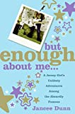 But Enough About Me: A Jersey Girl\'s Unlikely Adventures Among the Absurdly Famous