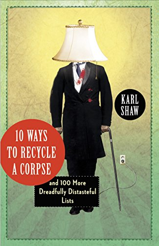 10 Ways to Recycle a Corpse: And 100 More Dreadfully Distasteful Lists-Karl Shaw