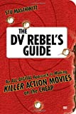 The DV Rebel\'s Guide : An All-Digital Approach to Making Killer Action Movies on the Cheap