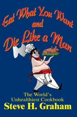 Eat What You Want and Die Like a Man: The World\'s Unhealthiest Cookbook