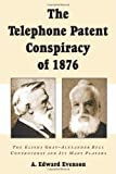 The Telephone Patent Conspiracy of 1876 By A. E. Evenson