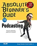 Absolute Beginner\'s Guide to Podcasting (Absolute Beginner\'s Guide)