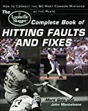 The Louisville Slugger� Complete Book of Hitting Faults and Fixes : How to Detect and Correct the 50 Most Common Mistakes at the Plate