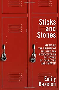 Sticks and Stones: Defeating the Culture of Bullying and Rediscovering the Power of Character and Empathy