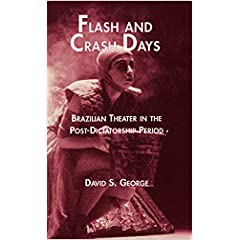 Flash and Crash Days : Brazilian Theater in the Post-Dictatorship Period (Latin American Studies)