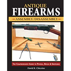 Antique Firearms Assembly/Disassembly: The Comprehensive Guide to Pistols, Rifles &amp; Shotguns