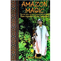 Amazon Magic: The Life Story of Ayahuasquero &amp; Shaman Don Agustin Rivas Vasquez