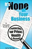 It's None of Your Business, A Complete Guide to Protecting Your Privacy, Identity, and Assets