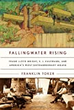Fallingwater Rising: Frank Lloyd Wright By Franklin Toker