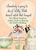 Somebody is Going to Die If Lilly Beth Doesn\'t Catch That Bouquet: The Official Southern Ladies\' Guide to Hosting the Perfect Wedding