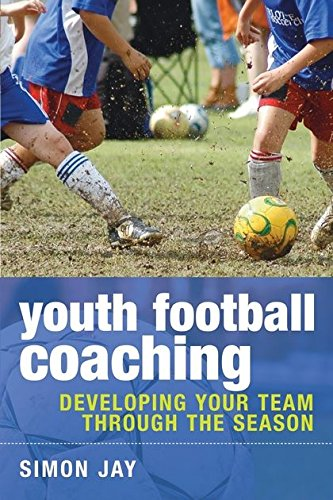 Youth Football Coaching: Developing Your Team Through the Season-Simon Jay