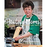 Italian Moms: Spreading Their Art to Every Table: Classic Homestyle Italian Recipes