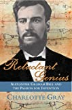 Reluctant Genius: Alexander Graham Bell By Charlotte Gray