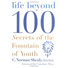 Life Beyond 100--Secrets Of The Fountain Of Youth by Dr. Norman Shealy