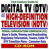 21st Century Guide to Digital TV (DTV) and High-Definition Television (HDTV): Federal Communications Commission (FCC) Buyer¿s Guide, Viewing and Broadcasting Regulatory Information, Towers, Cable TV, DTV Transition Plans, and Consumer Data