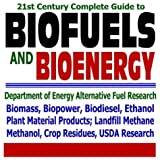 21st Century Complete Guide to Biofuels and Bioenergy: Department of Energy Alternative Fuel Research, Agriculture Department Biofuel Research, Biomass, ... Landfill Methane, Crop Residues (CD-ROM)