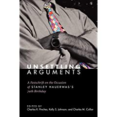 Unsettling Arguments: A Festschrift on the Occasion of Stanley Hauerwas's 70th Birthday Charles R. Pinches, Kelly S. Johnson and Charles M. Collier