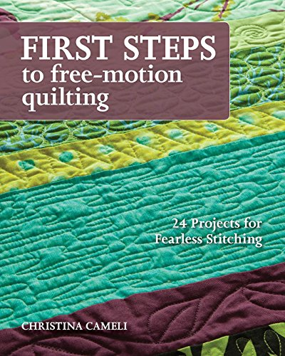 First Steps to Free-Motion Quilting: 24 Projects for Fearless Stitching-Christin