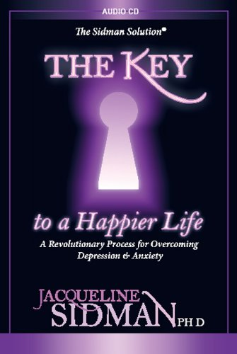 The Key to a Happier Life, A Revolutionary Process for Overcoming Depression & Anxiety