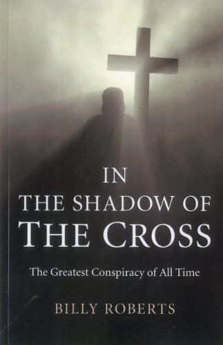 In the Shadow of the Cross: The Greatest Conspiracy of All Time-Billy Roberts