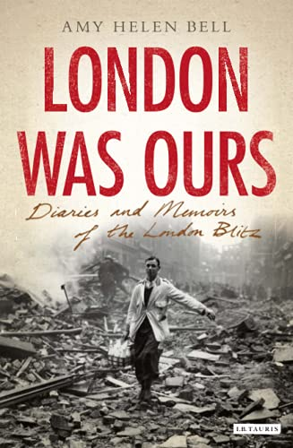 London-Was-Ours-Diaries-and-Memoirs-of-the-London-Blitz-Amy-Helen-Bell