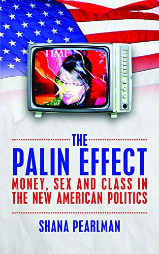 The Palin Effect: Money, sex and class in the new American politics-Shana Pearlm