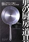 男の厨房道具―機能とデザインで選ぶ、世界のキッチングッズ750