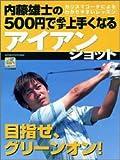 内藤雄士の500円で必ず上手くなるアイアンショット―目指せ、グリーンオン!