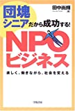 <strong>団塊</strong><strong>シニア</strong>だから成功する!<strong>NPOビジネス</strong>—楽しく、働きながら、社会を変える