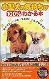 小型犬の気持ちが100%わかる本—室内で飼うなら知っておきたい愛情の深め方