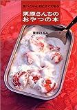 栗原さんちのおやつの本—食べたいときにすぐできる