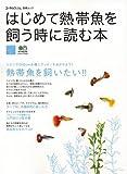 はじめて熱帯魚を飼う時に読む本―リビングにおいた水槽で、美しい熱帯魚の飼育を楽しもう!!