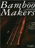 Bamboo Makers—アメリカの今と未来を担う16人のフライロッド・ビルダーたち