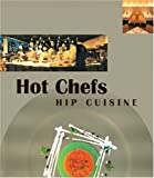 Hot Chefs Hip Cuisine: Recipes: 33 of the World's Most Innovative Chefs