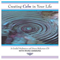 Creating Calm In Your Life: A Guided Meditation and Stress Reduction CD