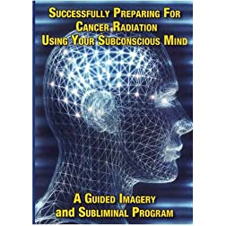 Successfully Preparing for Cancer Radiation Using Your Subconscious Mind A Guided Imagery and Subliminal program