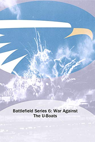 Battlefield Series 6: War Against The U-Boats