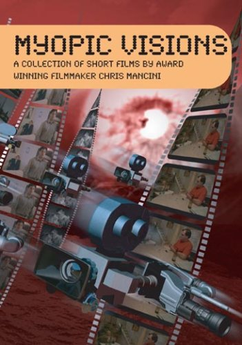 Myopic Visions: A Collection of Short Films by Award Winning Filmmaker Chris Mancini