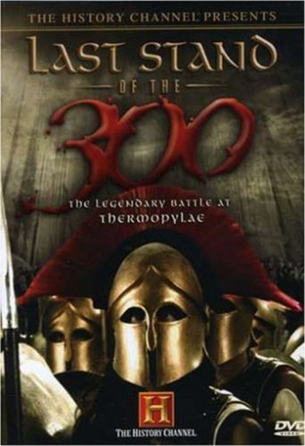 The History Channel Presents Last Stand of the 300 - The Legendary Battle at Thermopylae