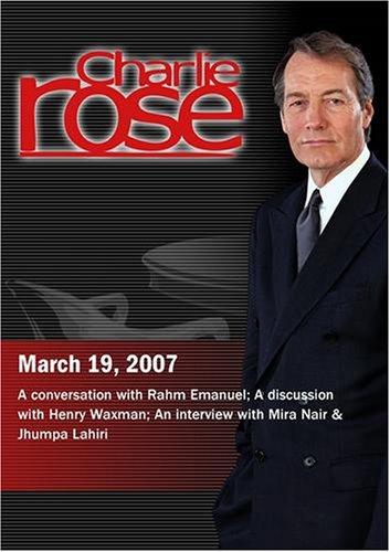 Charlie Rose with Rahm Emanuel; Henry Waxman; Mira Nair & Jhumpa Lahiri (March 19, 2007)
